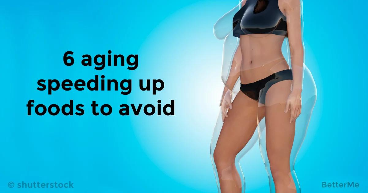 6 aging speeding up foods to avoid